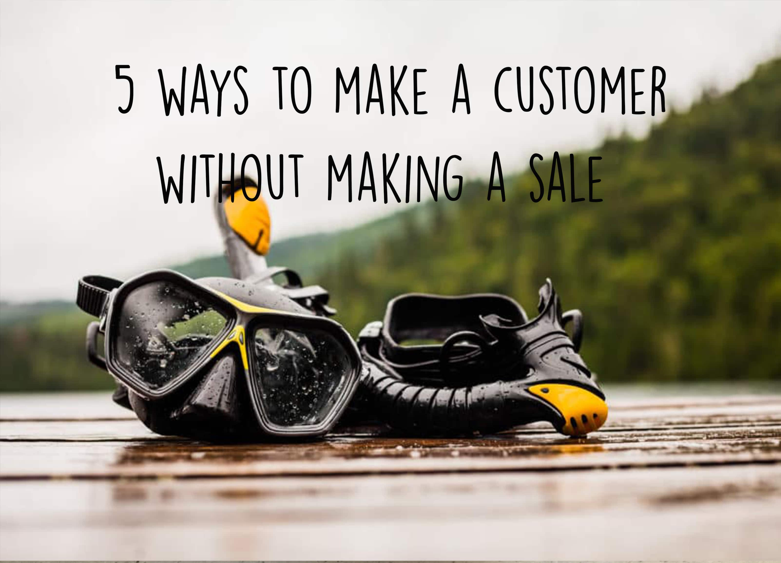 5 Ways to make a customer by not making a sale